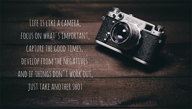 Life-is-like-a-camera-focus-on-whats-important-capture-the-good-times-develop-from-the-negatives-and-if-things-dont-work-out-just-take-another-shot