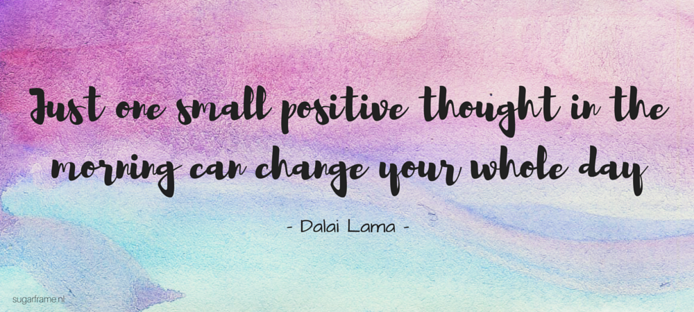 Just one small positive thought in the morning can change your whole day